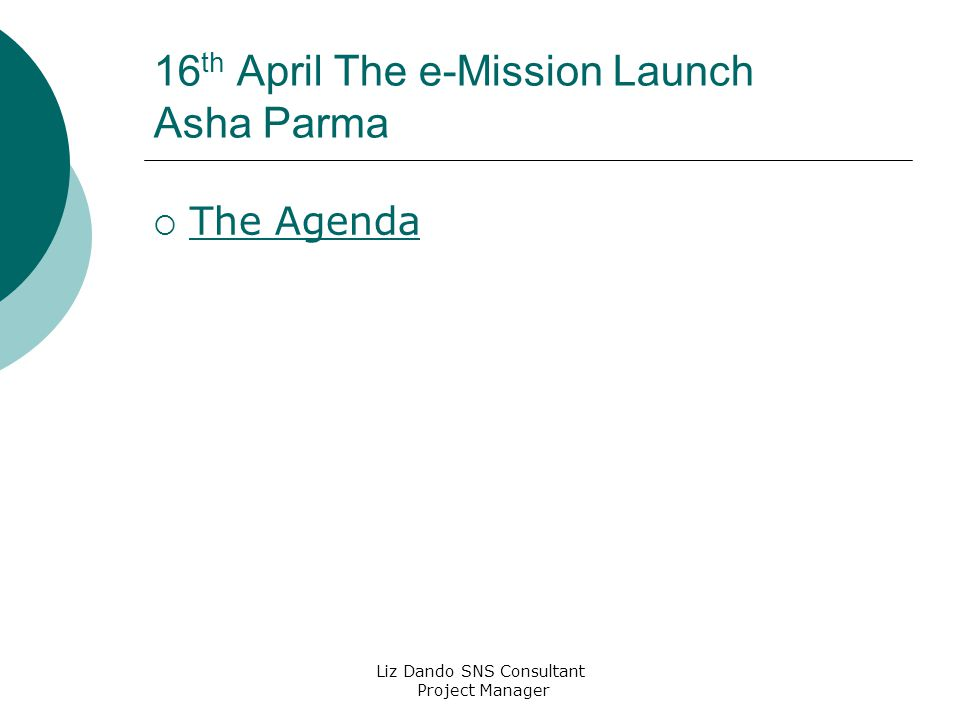 Liz Dando SNS Consultant Project Manager 16 th April The e-Mission Launch Asha Parma  The Agenda The Agenda