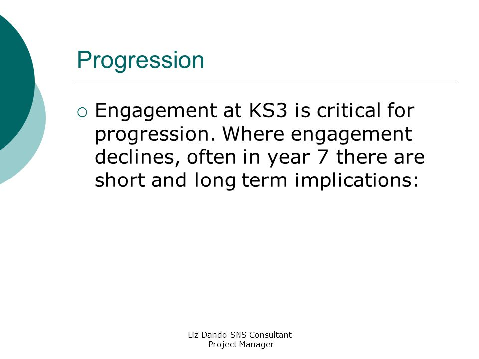 Liz Dando SNS Consultant Project Manager Progression  Engagement at KS3 is critical for progression.
