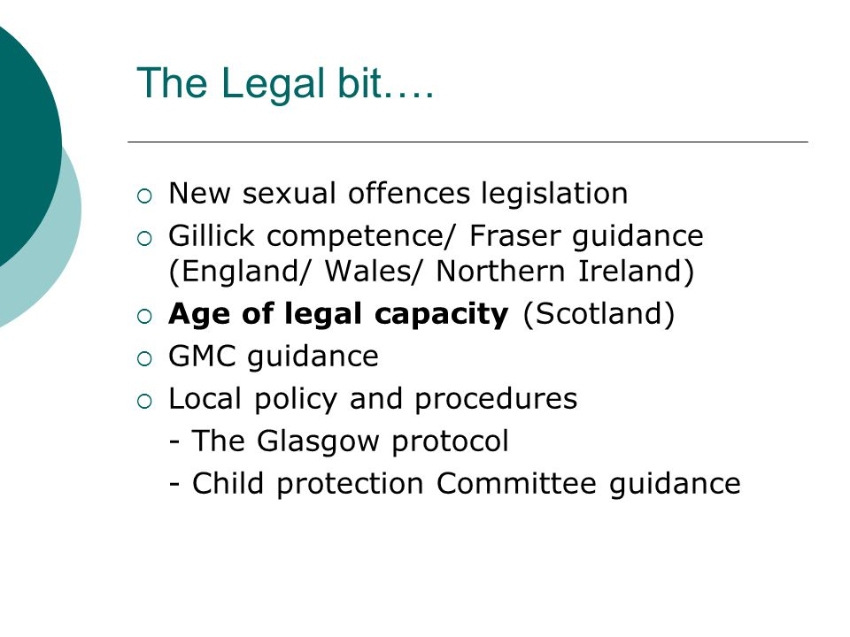 The Legal bit….  New sexual offences legislation  Gillick competence/ Fraser guidance (England/ Wales/ Northern Ireland)  Age of legal capacity (Sc