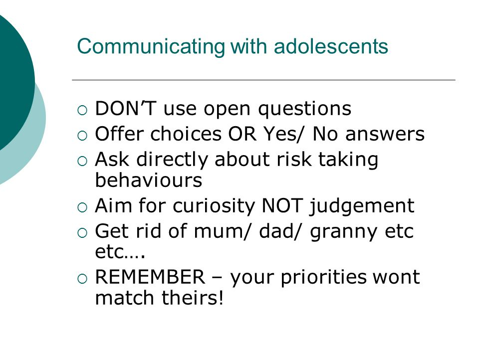 Communicating with adolescents  DON'T use open questions  Offer choices OR Yes/ No answers  Ask directly about risk taking behaviours  Aim for curiosity NOT judgement  Get rid of mum/ dad/ granny etc etc….