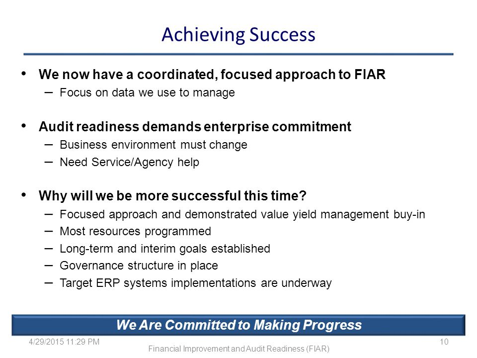 Achieving Success We now have a coordinated, focused approach to FIAR – Focus on data we use to manage Audit readiness demands enterprise commitment –