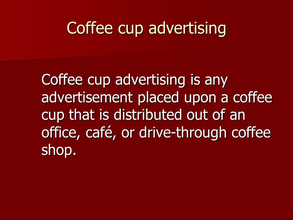 Coffee cup advertising Coffee cup advertising is any advertisement placed upon a coffee cup that is distributed out of an office, café, or drive-through coffee shop.