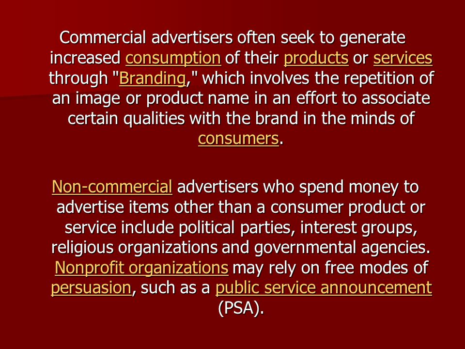Commercial advertisers often seek to generate increased consumption of their products or services through Branding, which involves the repetition of an image or product name in an effort to associate certain qualities with the brand in the minds of consumers.