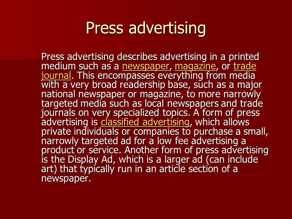 Press advertising Press advertising describes advertising in a printed medium such as a newspaper, magazine, or trade journal.