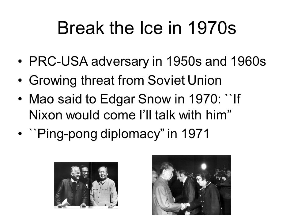 Break the Ice in 1970s PRC-USA adversary in 1950s and 1960s Growing threat from Soviet Union Mao said to Edgar Snow in 1970: ``If Nixon would come I'll talk with him ``Ping-pong diplomacy in 1971