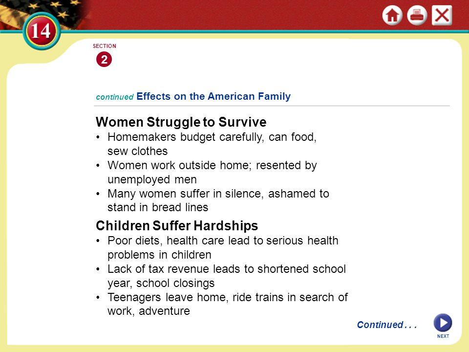 continued Effects on the American Family Women Struggle to Survive Homemakers budget carefully, can food, sew clothes Women work outside home; resented by unemployed men Many women suffer in silence, ashamed to stand in bread lines 2 SECTION NEXT Children Suffer Hardships Poor diets, health care lead to serious health problems in children Lack of tax revenue leads to shortened school year, school closings Teenagers leave home, ride trains in search of work, adventure Continued...