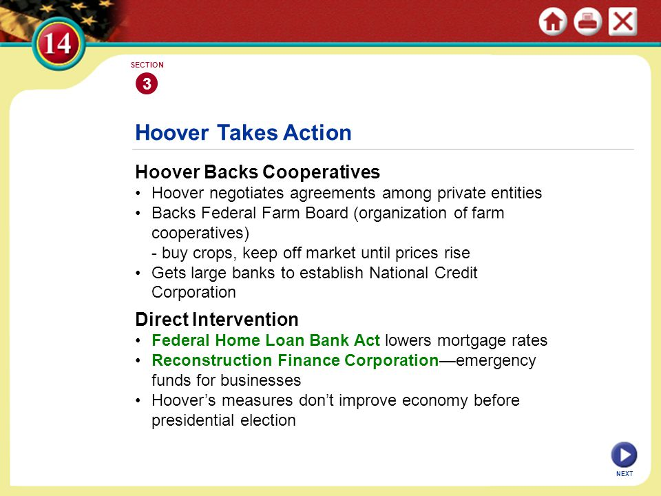 NEXT 3 SECTION Hoover Backs Cooperatives Hoover negotiates agreements among private entities Backs Federal Farm Board (organization of farm cooperatives) - buy crops, keep off market until prices rise Gets large banks to establish National Credit Corporation Hoover Takes Action Direct Intervention Federal Home Loan Bank Act lowers mortgage rates Reconstruction Finance Corporation—emergency funds for businesses Hoover's measures don't improve economy before presidential election