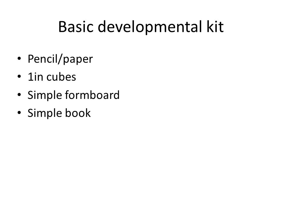 Basic developmental kit Pencil/paper 1in cubes Simple formboard Simple book