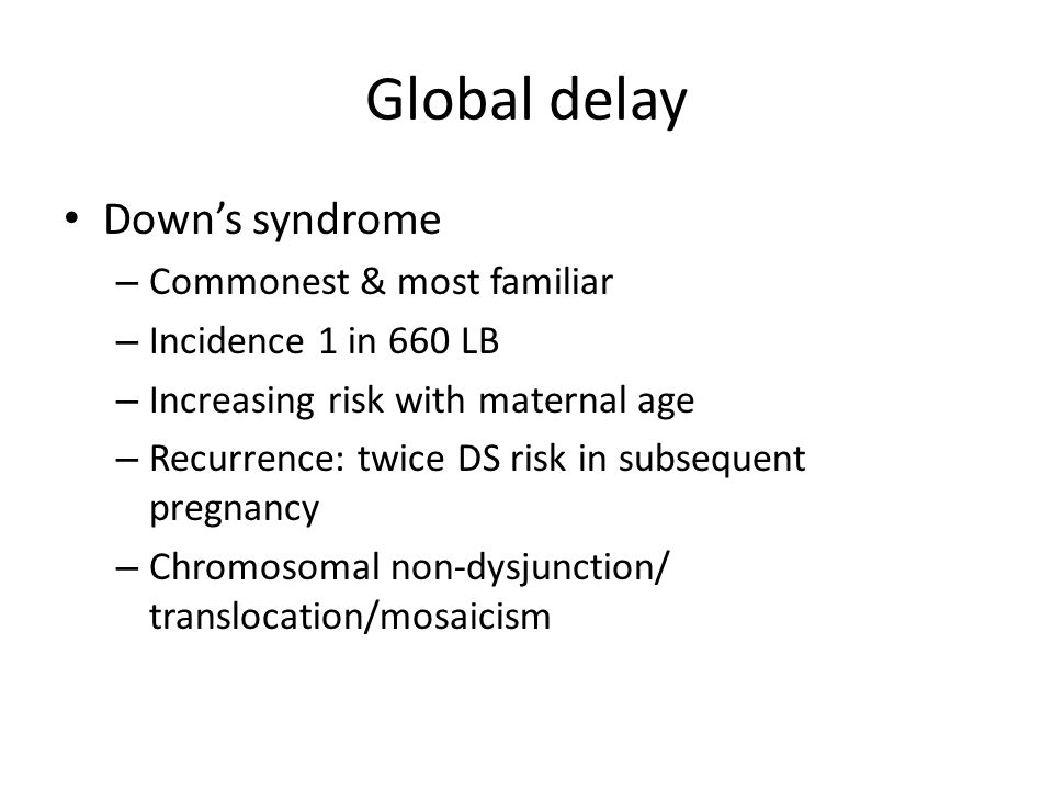 Global delay Down's syndrome – Commonest & most familiar – Incidence 1 in 660 LB – Increasing risk with maternal age – Recurrence: twice DS risk in subsequent pregnancy – Chromosomal non-dysjunction/ translocation/mosaicism