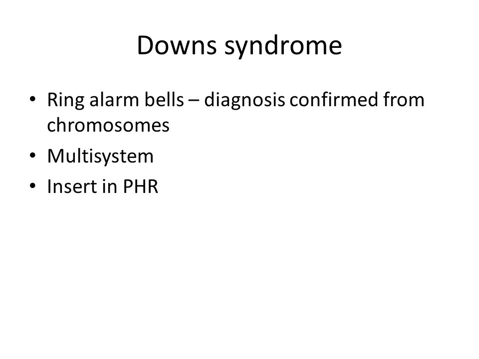 Downs syndrome Ring alarm bells – diagnosis confirmed from chromosomes Multisystem Insert in PHR