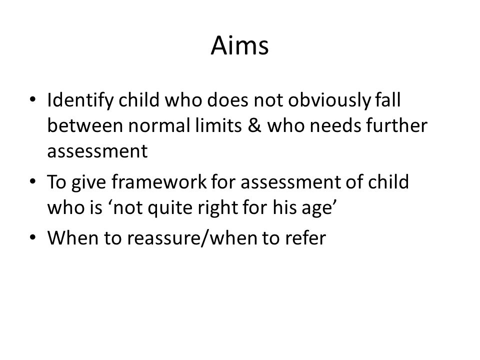 Aims Identify child who does not obviously fall between normal limits & who needs further assessment To give framework for assessment of child who is 'not quite right for his age' When to reassure/when to refer