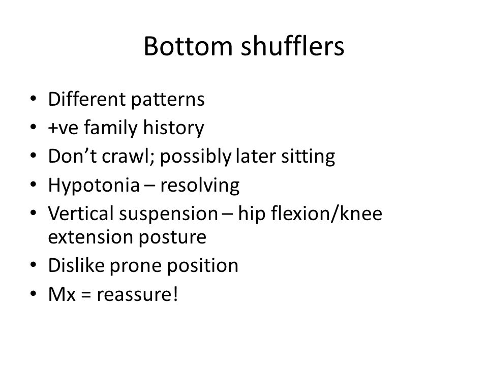 Bottom shufflers Different patterns +ve family history Don't crawl; possibly later sitting Hypotonia – resolving Vertical suspension – hip flexion/knee extension posture Dislike prone position Mx = reassure!