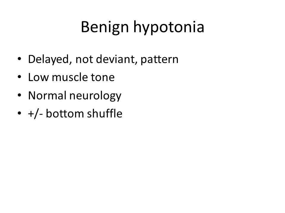 Benign hypotonia Delayed, not deviant, pattern Low muscle tone Normal neurology +/- bottom shuffle