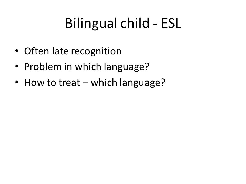 Bilingual child - ESL Often late recognition Problem in which language.