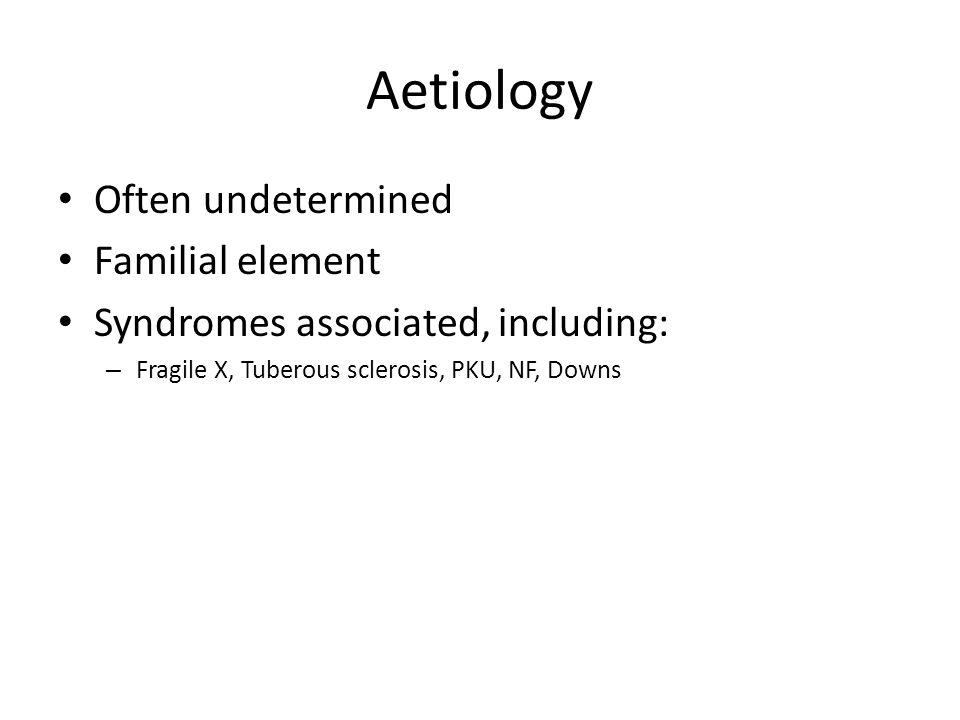 Aetiology Often undetermined Familial element Syndromes associated, including: – Fragile X, Tuberous sclerosis, PKU, NF, Downs