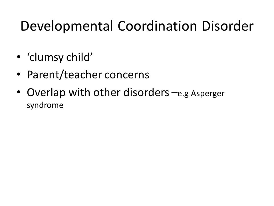 Developmental Coordination Disorder 'clumsy child' Parent/teacher concerns Overlap with other disorders – e.g Asperger syndrome