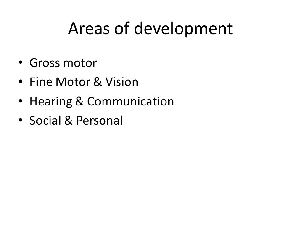 Areas of development Gross motor Fine Motor & Vision Hearing & Communication Social & Personal