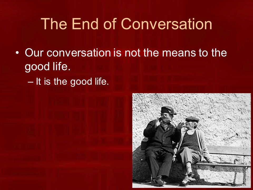 The End of Conversation Our conversation is not the means to the good life. –It is the good life.