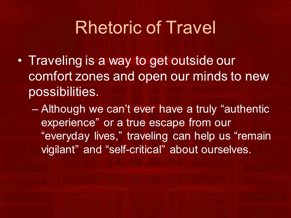 Rhetoric of Travel Traveling is a way to get outside our comfort zones and open our minds to new possibilities.