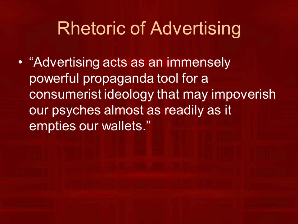 Rhetoric of Advertising Advertising acts as an immensely powerful propaganda tool for a consumerist ideology that may impoverish our psyches almost as readily as it empties our wallets.