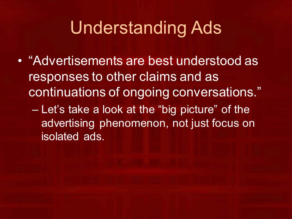 Understanding Ads Advertisements are best understood as responses to other claims and as continuations of ongoing conversations. –Let's take a look at the big picture of the advertising phenomenon, not just focus on isolated ads.