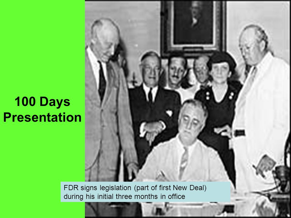 100 Days Presentation FDR signs legislation (part of first New Deal) during his initial three months in office