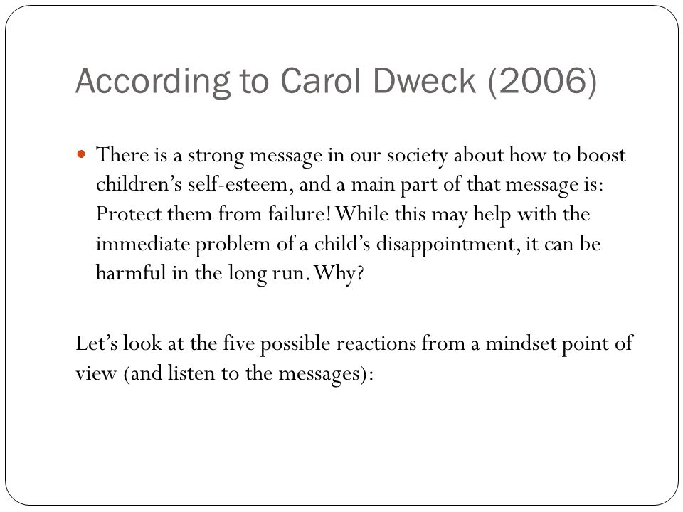 According to Carol Dweck (2006) There is a strong message in our society about how to boost children's self-esteem, and a main part of that message is: Protect them from failure.