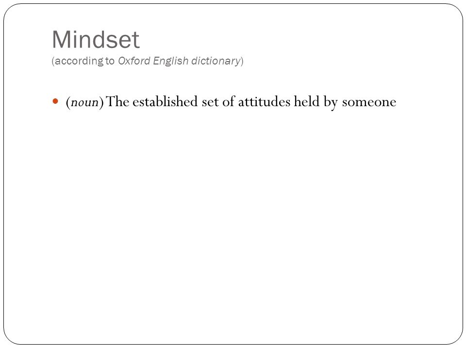 Mindset (according to Oxford English dictionary) (noun) The established set of attitudes held by someone