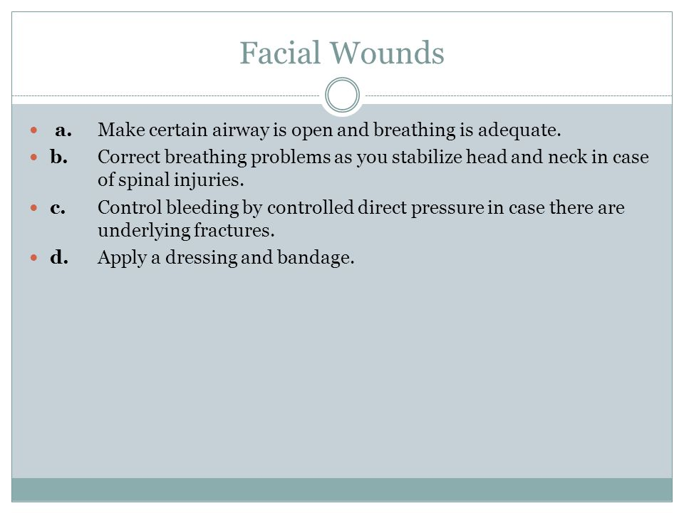 Facial Wounds a.Make certain airway is open and breathing is adequate.