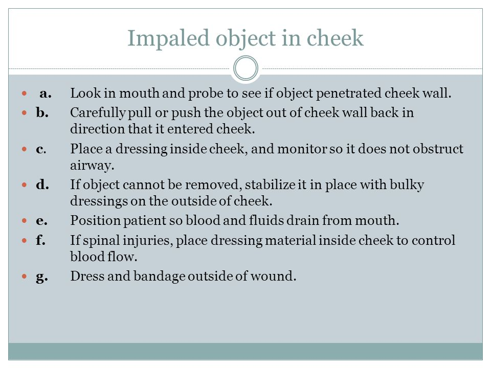 Impaled object in cheek a.Look in mouth and probe to see if object penetrated cheek wall.