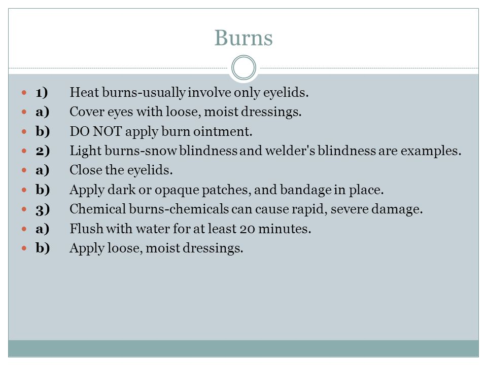 Burns 1)Heat burns-usually involve only eyelids. a)Cover eyes with loose, moist dressings.