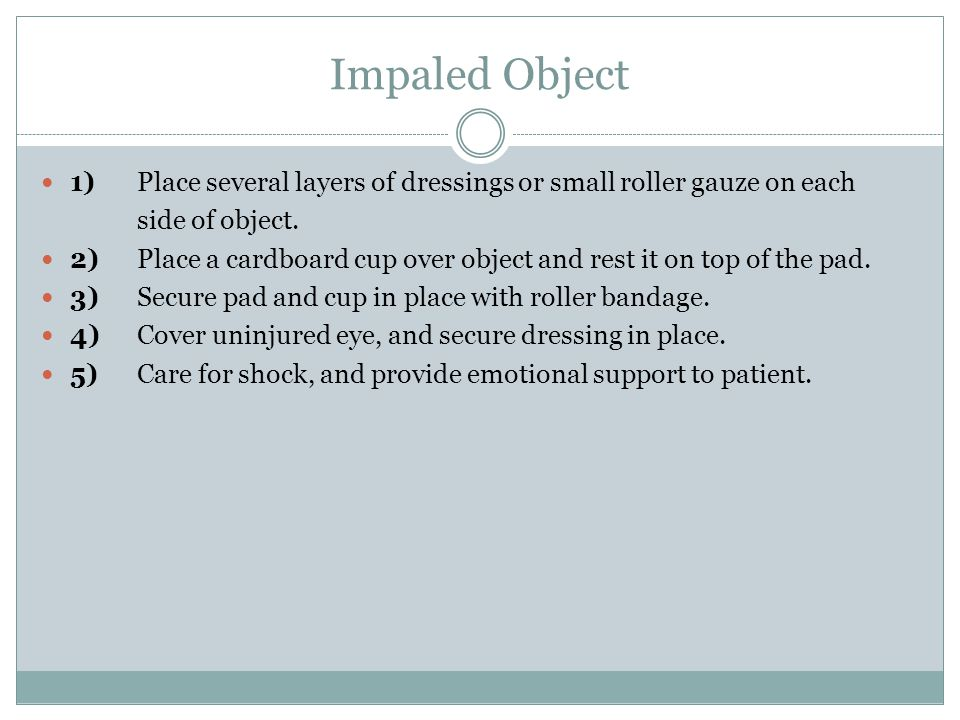 Impaled Object 1)Place several layers of dressings or small roller gauze on each side of object.