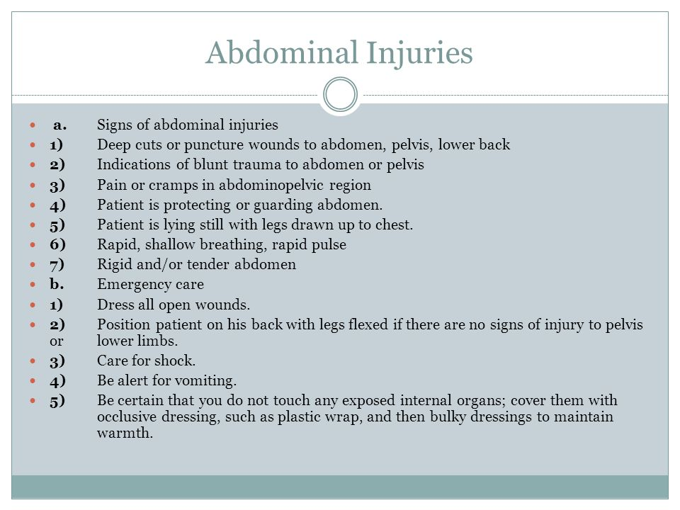 Abdominal Injuries a.Signs of abdominal injuries 1)Deep cuts or puncture wounds to abdomen, pelvis, lower back 2)Indications of blunt trauma to abdomen or pelvis 3)Pain or cramps in abdominopelvic region 4)Patient is protecting or guarding abdomen.