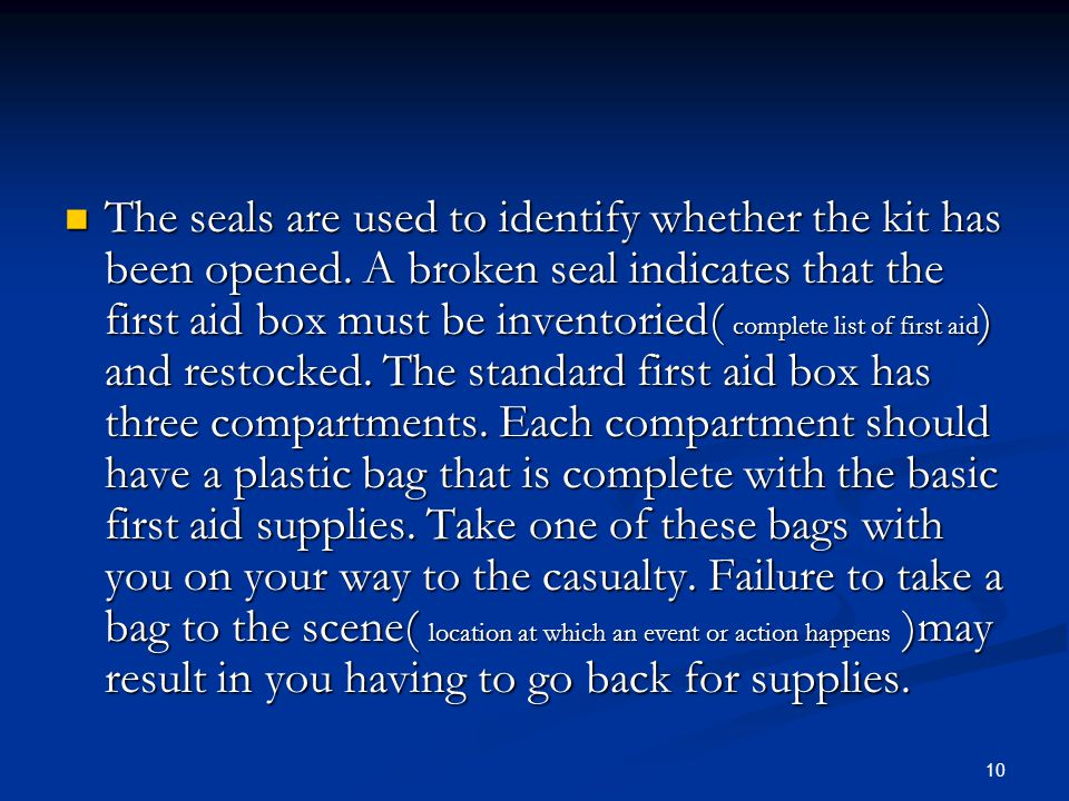 10 The seals are used to identify whether the kit has been opened. A broken seal indicates that the first aid box must be inventoried( complete list o