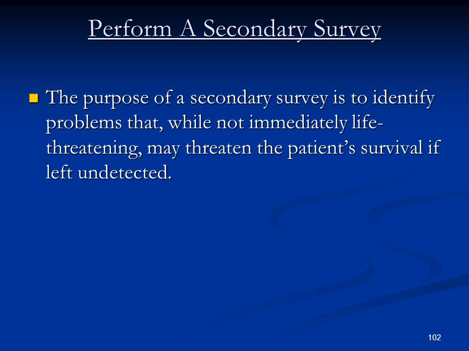 102 Perform A Secondary Survey The purpose of a secondary survey is to identify problems that, while not immediately life- threatening, may threaten t