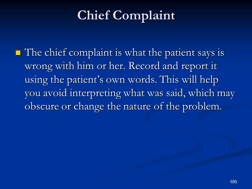 105 Chief Complaint The chief complaint is what the patient says is wrong with him or her. Record and report it using the patient's own words. This wi