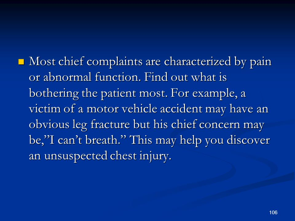 106 Most chief complaints are characterized by pain or abnormal function. Find out what is bothering the patient most. For example, a victim of a moto