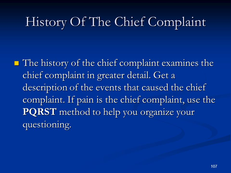 107 History Of The Chief Complaint The history of the chief complaint examines the chief complaint in greater detail. Get a description of the events