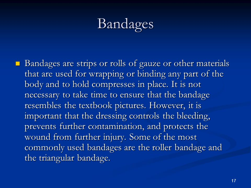 17 Bandages Bandages are strips or rolls of gauze or other materials that are used for wrapping or binding any part of the body and to hold compresses