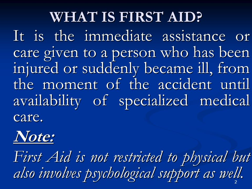 2 WHAT IS FIRST AID? It is the immediate assistance or care given to a person who has been injured or suddenly became ill, from the moment of the acci