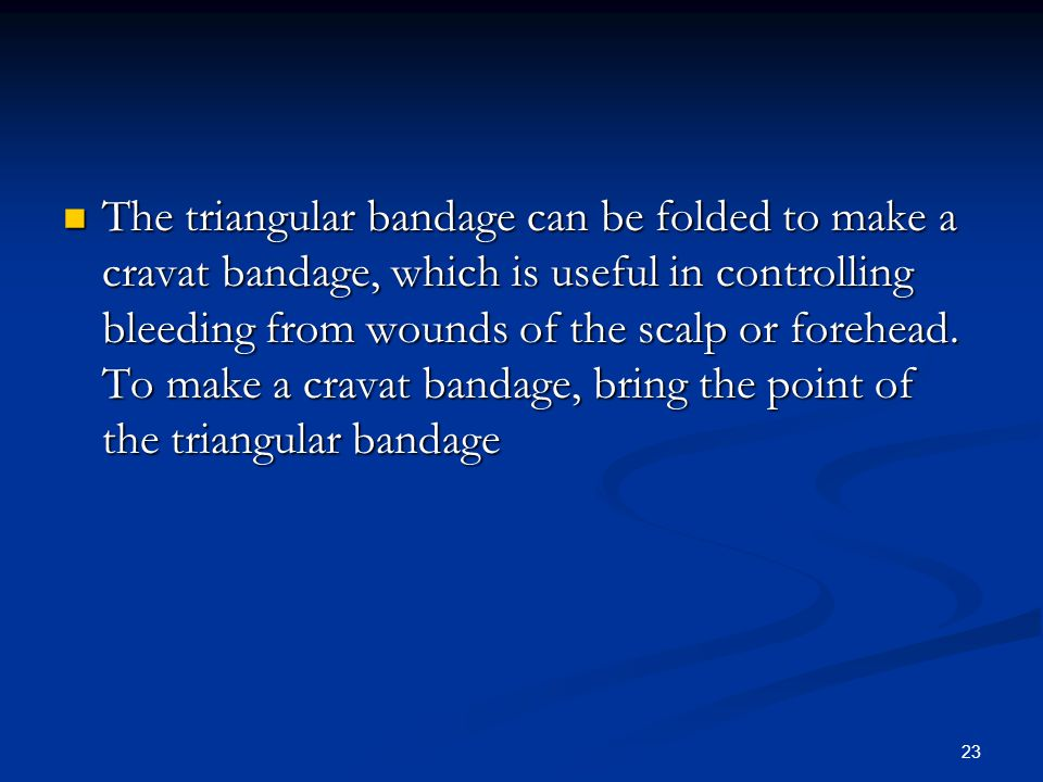 23 The triangular bandage can be folded to make a cravat bandage, which is useful in controlling bleeding from wounds of the scalp or forehead. To mak