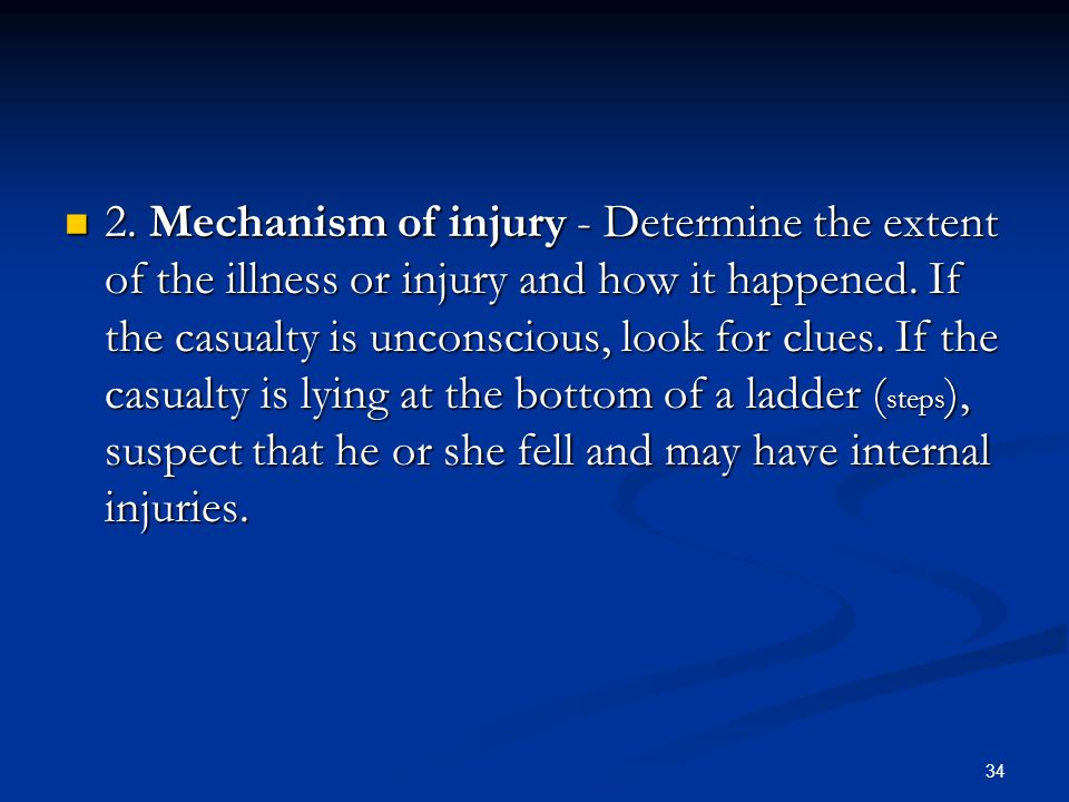 34 2. Mechanism of injury - Determine the extent of the illness or injury and how it happened. If the casualty is unconscious, look for clues. If the