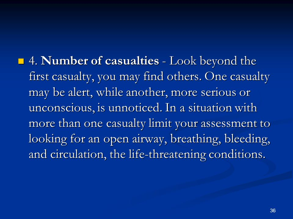 36 4. Number of casualties - Look beyond the first casualty, you may find others. One casualty may be alert, while another, more serious or unconsciou