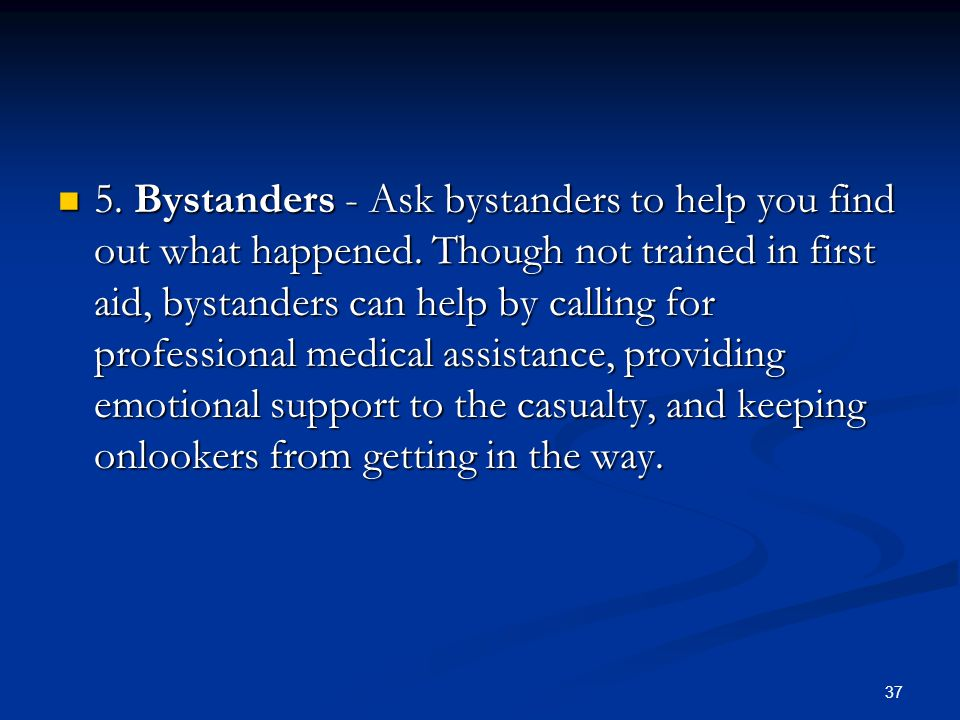 37 5. Bystanders - Ask bystanders to help you find out what happened. Though not trained in first aid, bystanders can help by calling for professional