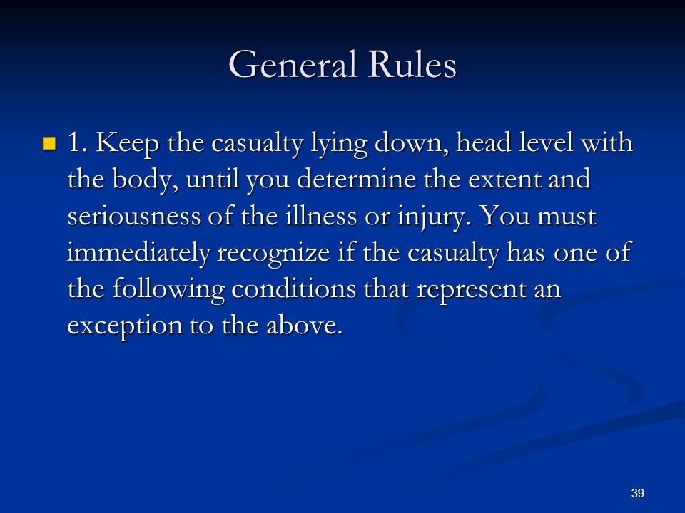 39 General Rules 1. Keep the casualty lying down, head level with the body, until you determine the extent and seriousness of the illness or injury. Y