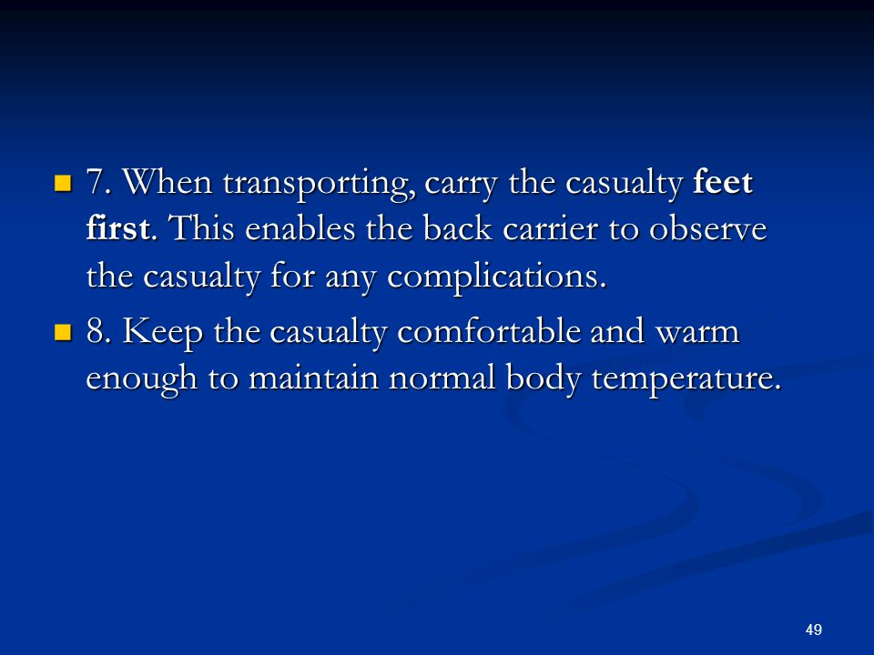 49 7. When transporting, carry the casualty feet first. This enables the back carrier to observe the casualty for any complications. 7. When transport