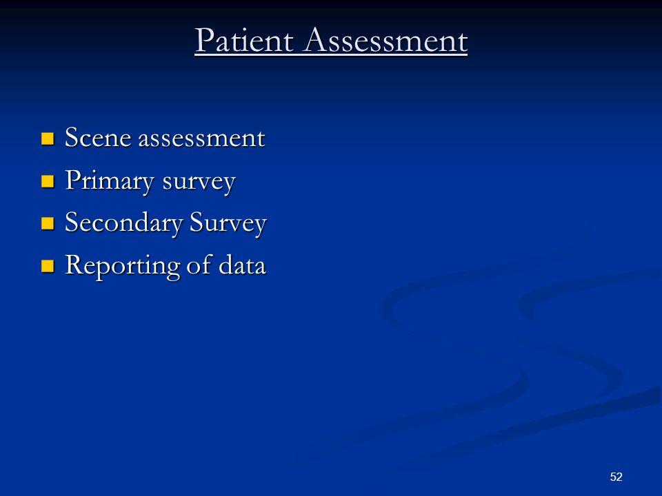 52 Patient Assessment Scene assessment Scene assessment Primary survey Primary survey Secondary Survey Secondary Survey Reporting of data Reporting of