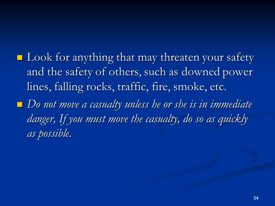 54 Look for anything that may threaten your safety and the safety of others, such as downed power lines, falling rocks, traffic, fire, smoke, etc. Loo
