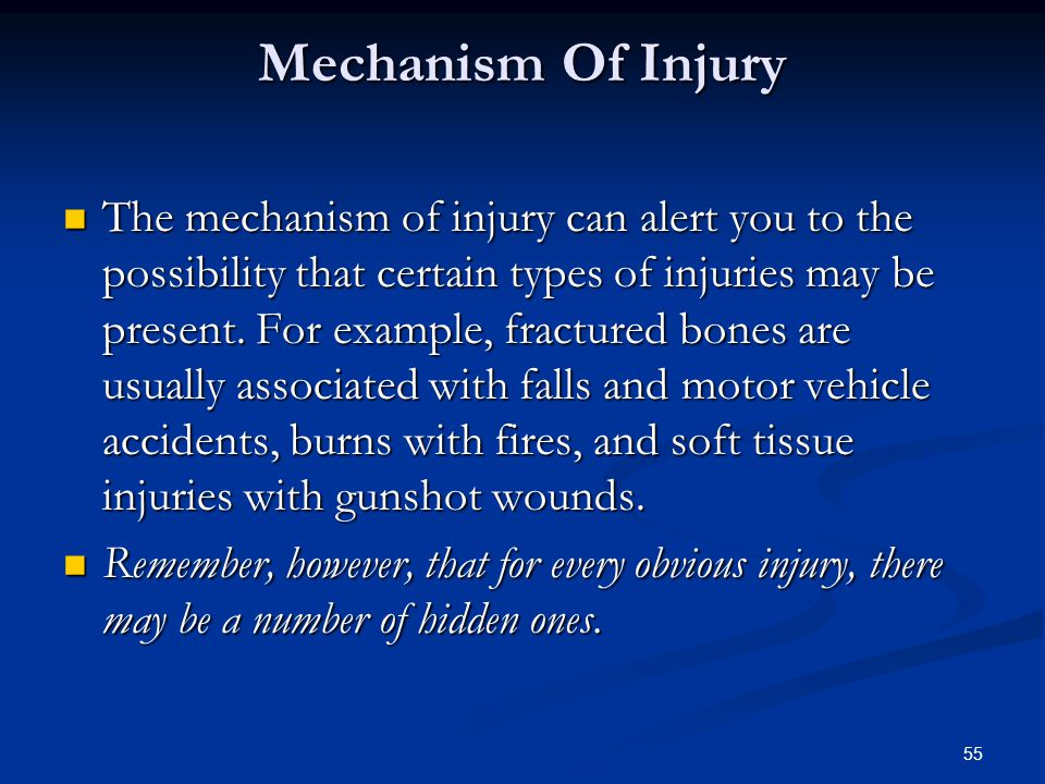 55 Mechanism Of Injury The mechanism of injury can alert you to the possibility that certain types of injuries may be present. For example, fractured