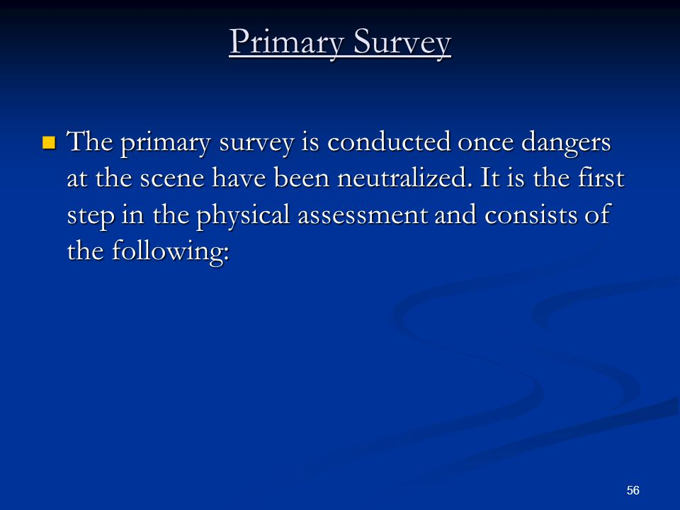 56 Primary Survey The primary survey is conducted once dangers at the scene have been neutralized. It is the first step in the physical assessment and
